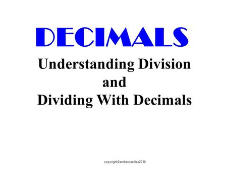 Copyright©amberpasillas2010 DECIMALS Understanding Division and Dividing With Decimals.