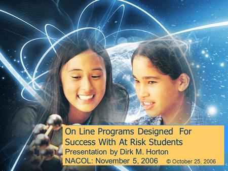 On Line Programs Designed For Success With At Risk Students Presentation by Dirk M. Horton NACOL: November 5, 2006 © October 25, 2006.