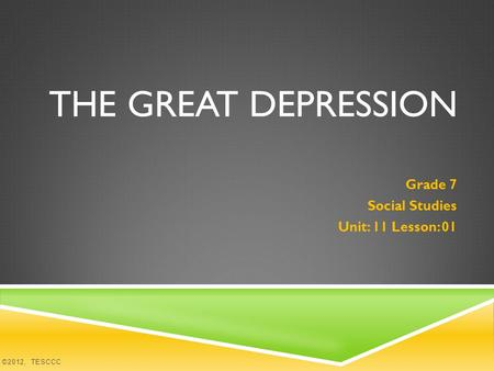 THE GREAT DEPRESSION Grade 7 Social Studies Unit: 11 Lesson: 01 ©2012, TESCCC.