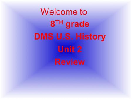 Welcome to 8 TH grade DMS U.S. History Unit 2 Review.