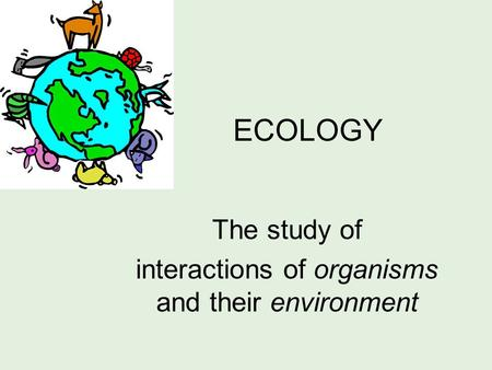 ECOLOGY The study of interactions of organisms and their environment.