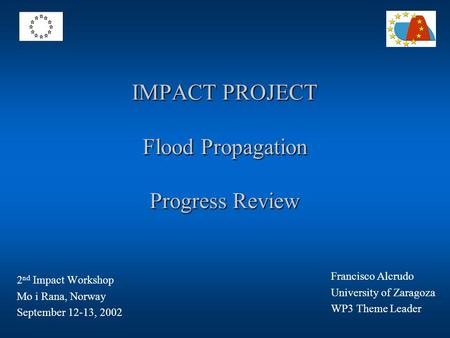 IMPACT PROJECT Flood Propagation Progress Review 2 nd Impact Workshop Mo i Rana, Norway September 12-13, 2002 Francisco Alcrudo University of Zaragoza.