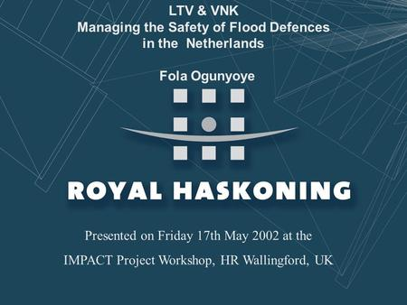 May 2002 LTV & VNK Managing the Safety of Flood Defences in the Netherlands Fola Ogunyoye Presented on Friday 17th May 2002 at the IMPACT Project Workshop,