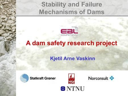 Stability and Failure Mechanisms of Dams A dam safety research project Kjetil Arne Vaskinn.