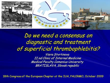 Do we need a consensus on diagnostic and treatment of superficial thrombophlebitis? Viera Stvrtinova II.nd Clinic of Internal Medicine II.nd Clinic of.