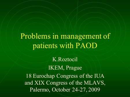 Problems in management of patients with PAOD K.Roztocil IKEM, Prague 18 Eurochap Congress of the IUA and XIX Congress of the MLAVS, Palermo, October 24-27,