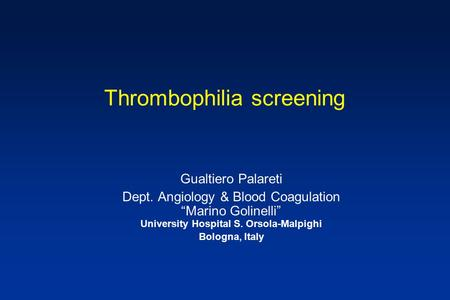 "Thrombophilia screening Gualtiero Palareti Dept. Angiology & Blood Coagulation ""Marino Golinelli"" University Hospital S. Orsola-Malpighi Bologna, Italy."