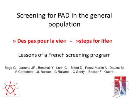Screening for PAD in the general population » Des pas pour la vie« - »steps for life« Lessons of a French screening program Böge G, Laroche JP, Benshali.