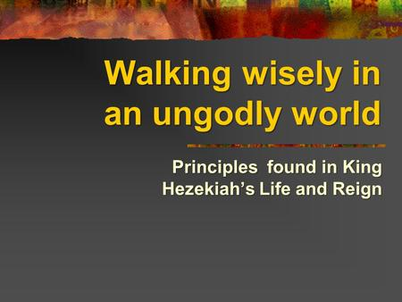 Walking wisely in an ungodly world Principles found in King Hezekiah's Life and Reign.