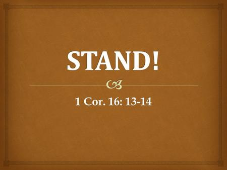 1 Cor. 16: 13-14.   Be on your guard- imperative voice  Stand firm in the faith- imperative voice  Be men of courage- imperative voice  Be strong.