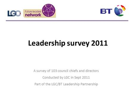 Leadership survey 2011 A survey of 103 council chiefs and directors Conducted by LGC in Sept 2011 Part of the LGC/BT Leadership Partnership.