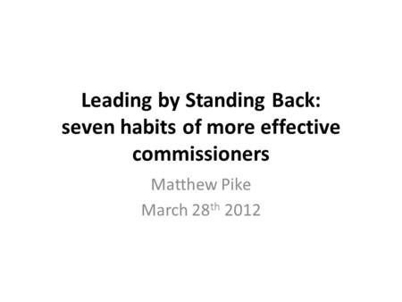 Leading by Standing Back: seven habits of more effective commissioners Matthew Pike March 28 th 2012.