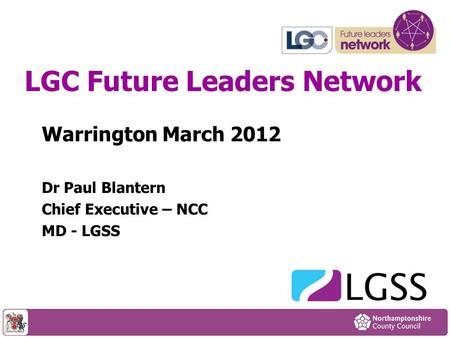 Warrington March 2012 Dr Paul Blantern Chief Executive – NCC MD - LGSS LGC Future Leaders Network.