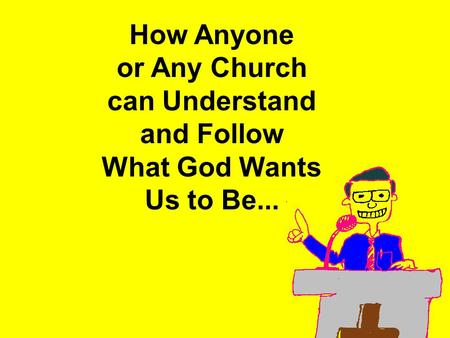 How Anyone or Any Church can Understand and Follow What God Wants Us to Be...