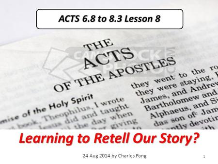 Learning to Retell Our Story? 24 Aug 2014 by Charles Pang 1 ACTS 6.8 to 8.3 Lesson 8.