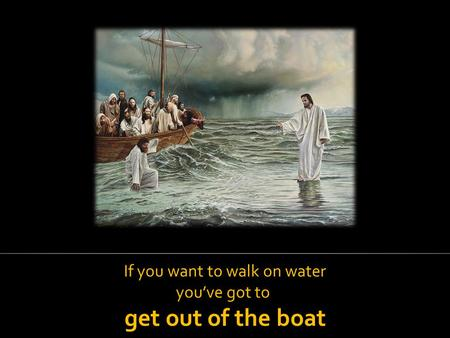 If you want to walk on water you've got to get out of the boat.