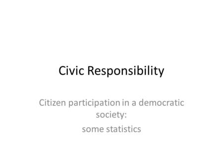 Civic Responsibility Citizen participation in a democratic society: some statistics.