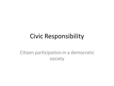 Civic Responsibility Citizen participation in a democratic society.