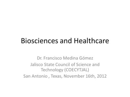 Biosciences and Healthcare Dr. Francisco Medina Gómez Jalisco State Council of Science and Technology (COECYTJAL) San Antonio, Texas, November 16th, 2012.