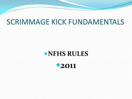 SCRIMMAGE KICK FUNDAMENTALS NFHS RULES 2011. SCRIMMAGE KICK FUNDAMENTALS FORMATIONS AND NUMBERING AT THE SNAP A scrimmage kick formation is a formation.