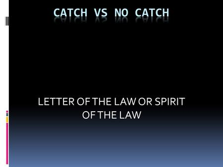 LETTER OF THE LAW OR SPIRIT OF THE LAW. CATCH RULE REFERENCE 2-4-1 2-4-2 2-4-3  2-4-1 A catch is the act of establishing player possession of a live.