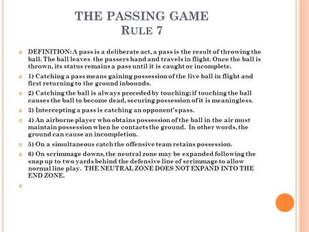 THE PASSING GAME R ULE 7 DEFINITION: A pass is a deliberate act, a pass is the result of throwing the ball. The ball leaves the passers hand and travels.