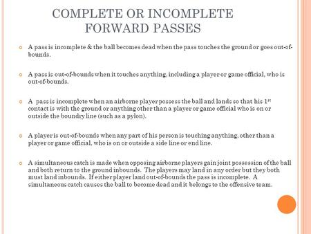 COMPLETE OR INCOMPLETE FORWARD PASSES A pass is incomplete & the ball becomes dead when the pass touches the ground or goes out-of- bounds. A pass is out-of-bounds.