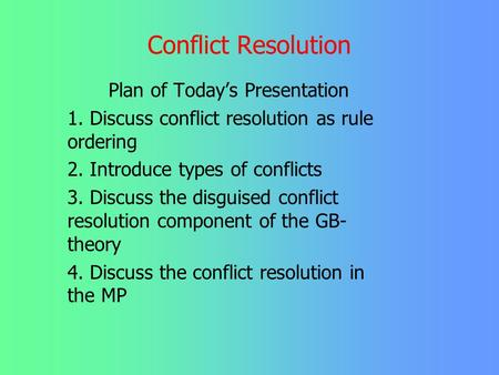 Conflict Resolution Plan of Today's Presentation 1. Discuss conflict resolution as rule ordering 2. Introduce types of conflicts 3. Discuss the disguised.