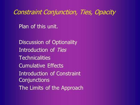 Constraint Conjunction, Ties, Opacity Plan of this unit. Discussion of Optionality Introduction of Ties Technicalities Cumulative Effects Introduction.