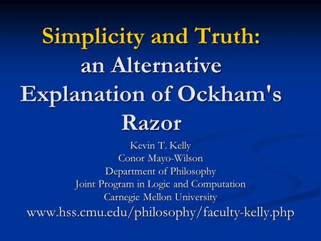 Simplicity and Truth: an Alternative Explanation of Ockham's Razor Kevin T. Kelly Conor Mayo-Wilson Department of Philosophy Joint Program in Logic and.