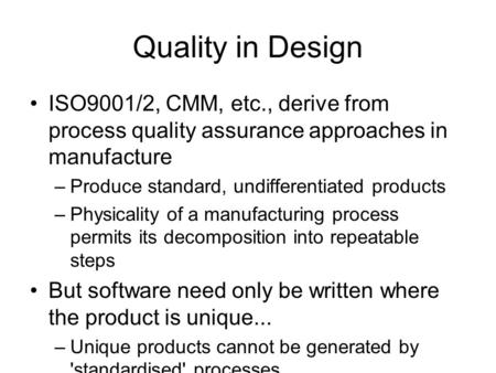 Quality in Design ISO9001/2, CMM, etc., derive from process quality assurance approaches in manufacture –Produce standard, undifferentiated products –Physicality.