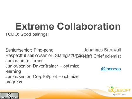 Extreme Collaboration Johannes Brodwall Exilesoft Chief TODO: Good pairings: Senior/senior: Ping-pong Respectful senior/senior: Stategist/tactician.