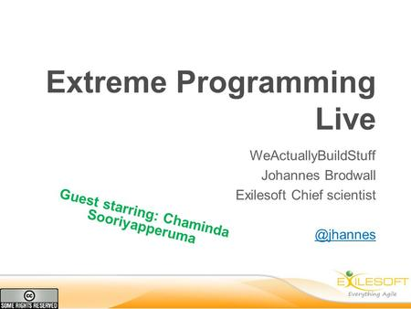 Extreme Programming Live WeActuallyBuildStuff Johannes Brodwall Exilesoft Chief Guest starring: Chaminda Sooriyapperuma.