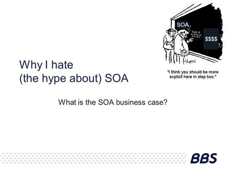 Why I hate (the hype about) SOA What is the SOA business case? SOA $$$$