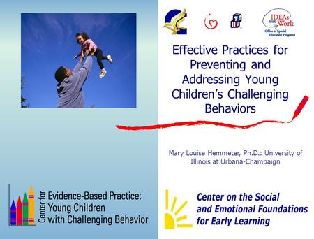 Effective Practices for Preventing and Addressing Young Children's Challenging Behaviors Mary Louise Hemmeter, Ph.D.: University of Illinois at Urbana-Champaign.