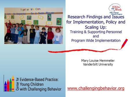 Research Findings and Issues for Implementation, Policy and Scaling Up: Training & Supporting Personnel and Program Wide Implementation www.challengingbehavior.org.