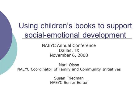 Using children's books to support social-emotional development NAEYC Annual Conference Dallas, TX November 6, 2008 Maril Olson NAEYC Coordinator of Family.