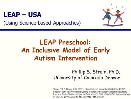 LEAP – USA (Using Science-based Approaches) LEAP Preschool: An Inclusive Model of Early Autism Intervention Phillip S. Strain, Ph.D. University of Colorado.