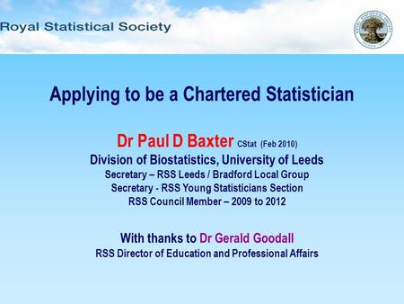 Applying to be a Chartered Statistician Dr Paul D Baxter CStat (Feb 2010) Division of Biostatistics, University of Leeds Secretary – RSS Leeds / Bradford.
