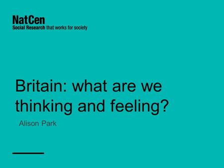 Britain: what are we thinking and feeling? Alison Park.