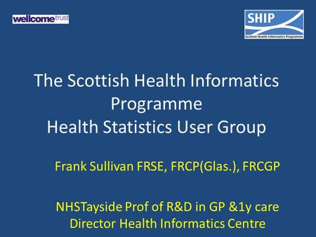 The Scottish Health Informatics Programme Health Statistics User Group Frank Sullivan FRSE, FRCP(Glas.), FRCGP NHSTayside Prof of R&D in GP &1y care Director.