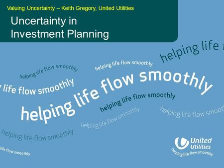 Uncertainty in Investment Planning Valuing Uncertainty – Keith Gregory, United Utilities.