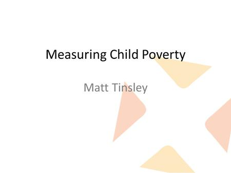 "Measuring Child Poverty Matt Tinsley. What we want from a measure Identifying the problem: – Accurately measures what we want to call ""poverty"". – Government."