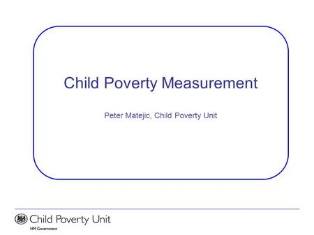 Child Poverty Measurement Peter Matejic, Child Poverty Unit.