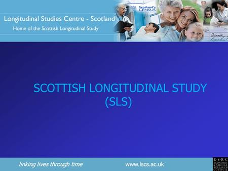 Linking lives through time www.lscs.ac.uk SCOTTISH LONGITUDINAL STUDY (SLS)
