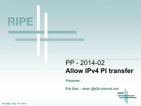 Erik Bais, May 14 th 2014 PP - 2014-02 Allow IPv4 PI transfer Presenter : Erik Bais –
