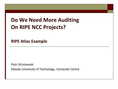 Do We Need More Auditing On RIPE NCC Projects? RIPE Atlas Example Piotr Strzyżewski Silesian University of Technology, Computer Centre.