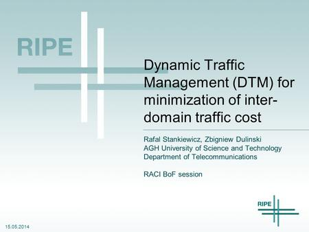 15.05.2014 Dynamic Traffic Management (DTM) for minimization of inter- domain traffic cost Rafal Stankiewicz, Zbigniew Dulinski AGH University of Science.