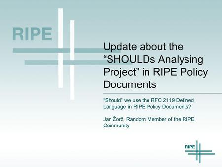 "Update about the ""SHOULDs Analysing Project"" in RIPE Policy Documents ""Should"" we use the RFC 2119 Defined Language in RIPE Policy Documents? Jan Žorž,"