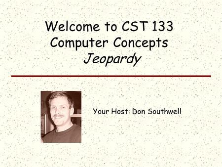 Click once to display answer; click the answer to return to the question board Welcome to CST 133 Computer Concepts Jeopardy Your Host: Don Southwell.